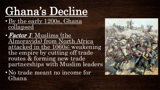 Ghana's Decline •By the early 1200s, Ghana collapsed • Factor 1: Muslims (the Almoravids) from North Africa attacked in th...