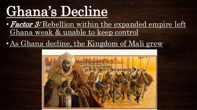 Ghana's Decline •Factor 3: Rebellion within the expanded empire left Ghana weak & unable to keep control •As Ghana decline...