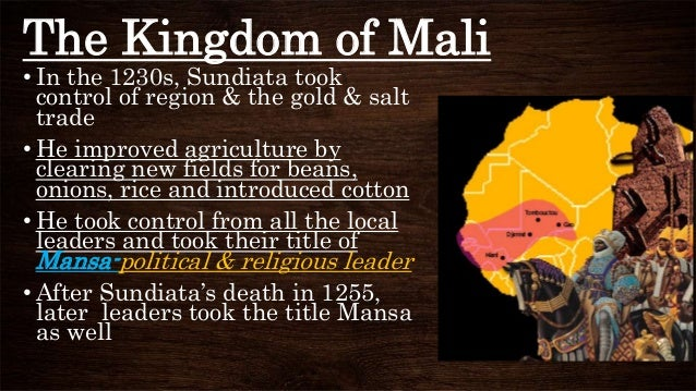 The Kingdom of Mali • In the 1230s, Sundiata took control of region & the gold & salt trade • He improved agriculture by c...
