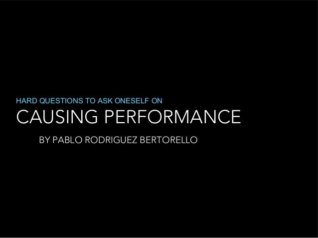 CAUSING PERFORMANCE HARD QUESTIONS TO ASK ONESELF ON BY PABLO RODRIGUEZ BERTORELLO