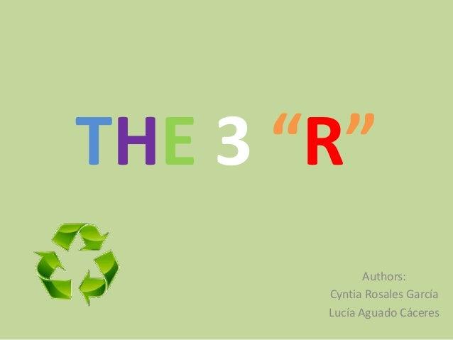 """THE 3 """"R"""" Authors: Cyntia Rosales García Lucía Aguado Cáceres"""