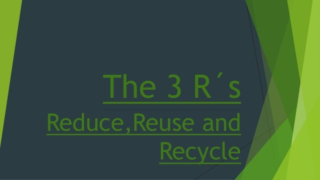 The 3 R�s Reduce,Reuse and Recycle