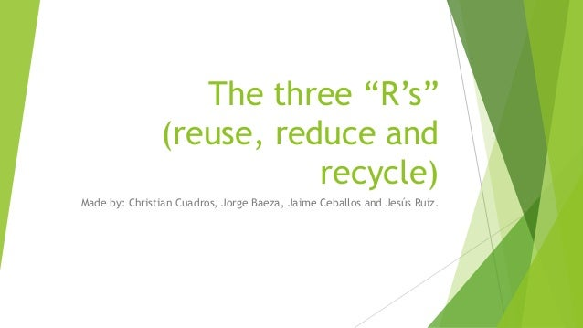 """The three """"R's"""" (reuse, reduce and recycle) Made by: Christian Cuadros, Jorge Baeza, Jaime Ceballos and Jesús Ruíz."""