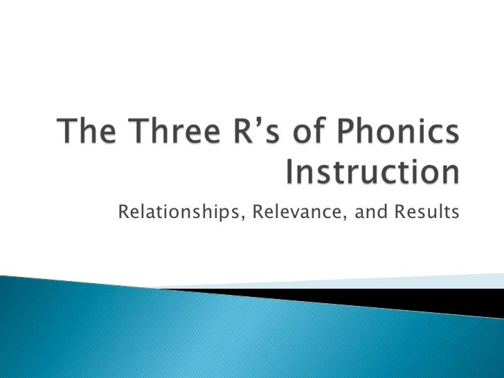 The Three R's of Phonics Instruction<br />Relationships, Relevance, and Results<br />