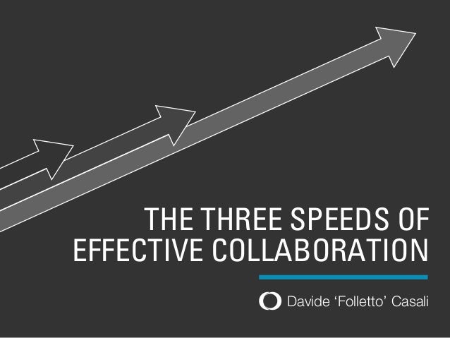 Davide 'Folletto' Casali THE THREE SPEEDS OF EFFECTIVE COLLABORATION