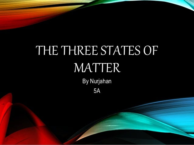 THE THREE STATES OF MATTER By Nurjahan 5A