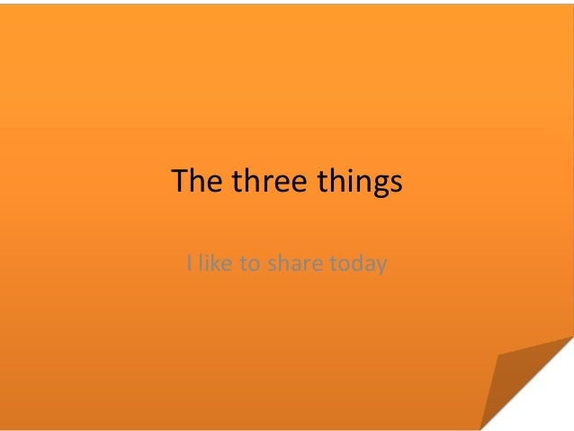 The three things I like to share today