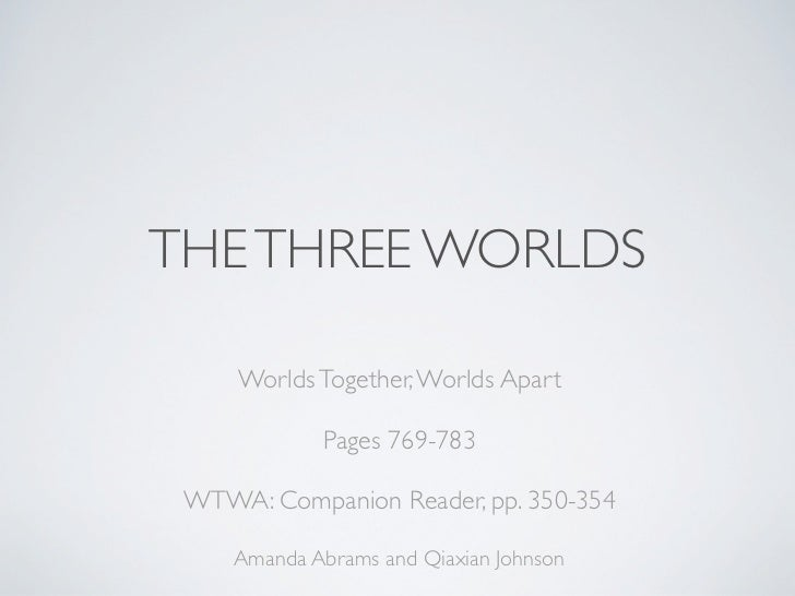 THE THREE WORLDS     Worlds Together, Worlds Apart             Pages 769-783 WTWA: Companion Reader, pp. 350-354     Amand...