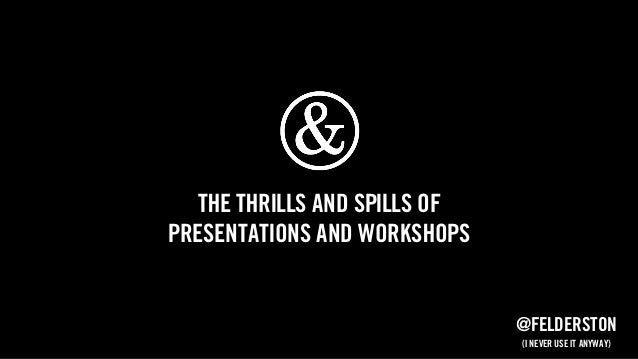 The thrills and spills of presentations and workshops @felderston (I never use it anyway)