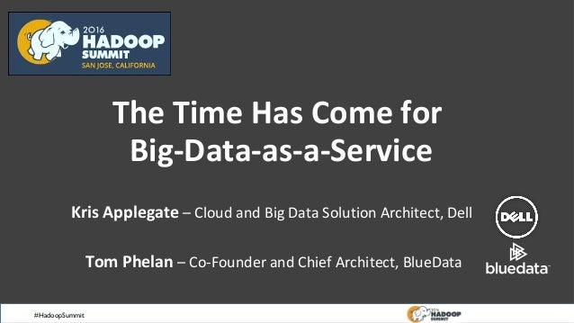 #HadoopSummit The Time Has Come for Big-Data-as-a-Service Kris Applegate – Cloud and Big Data Solution Architect, Dell Tom...
