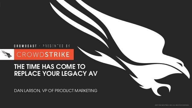 2017 CROWDSTRIKE, INC. ALL RIGHTS RESERVED. THE TIME HAS COME TO REPLACE YOUR LEGACY AV DAN LARSON, VP OF PRODUCT MARKETING
