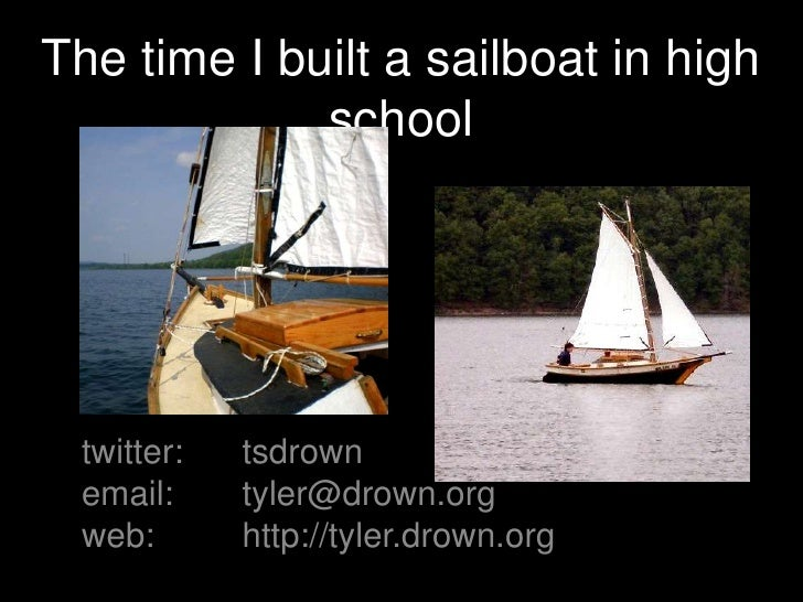 The time I built a sailboat in high school<br />twitter:tsdrown<br />email:tyler@drown.org<br />web:http://tyler.drown...