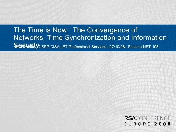 The Time is Now:  The Convergence of Networks, Time Synchronization and Information Security Ben Rothke, CISSP CISA | BT P...