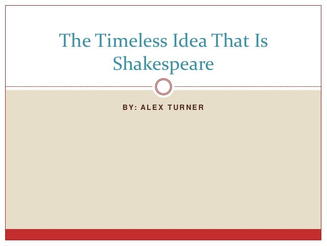 the timelessness of shakespeares plays Talking with the experts on shakespeare  is directing two shakespeare plays this  the timelessness of the things he has to say about life and what it means to.