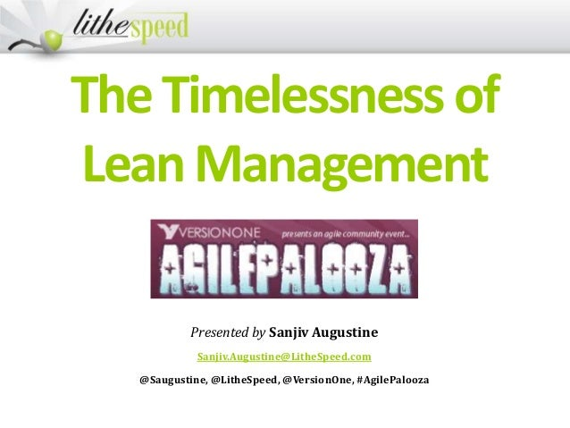 TheTimelessnessof LeanManagement Presented by Sanjiv Augustine Sanjiv.Augustine@LitheSpeed.com @Saugustine, @LitheSpeed, @...