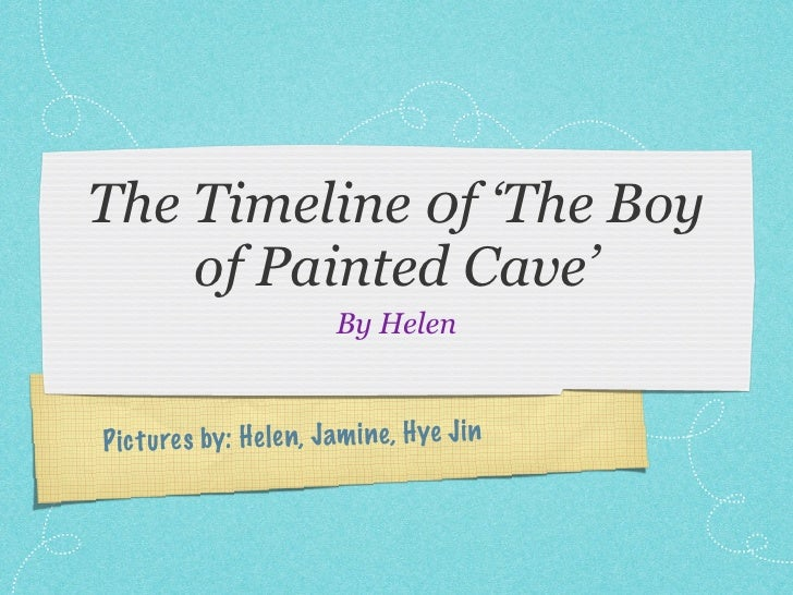 The Timeline 0f 'The Boy     of Painted Cave'                          By Helen    P ic tu re s by: H elen, Jam ine, Hye J...