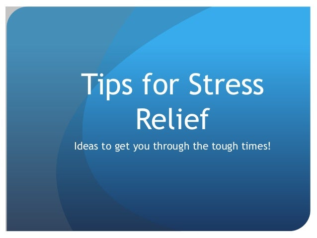 Tips for StressReliefIdeas to get you through the tough times!