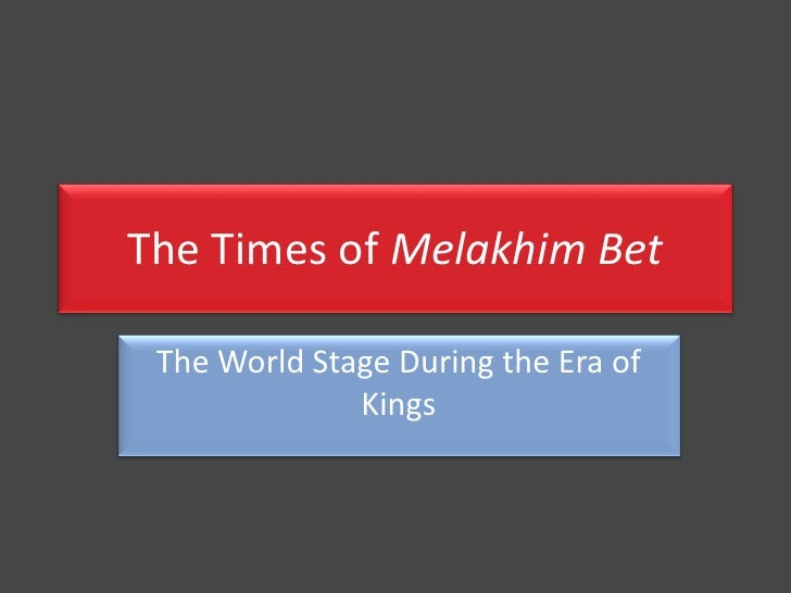 The Times of Melakhim Bet <br />The World Stage During the Era of Kings<br />