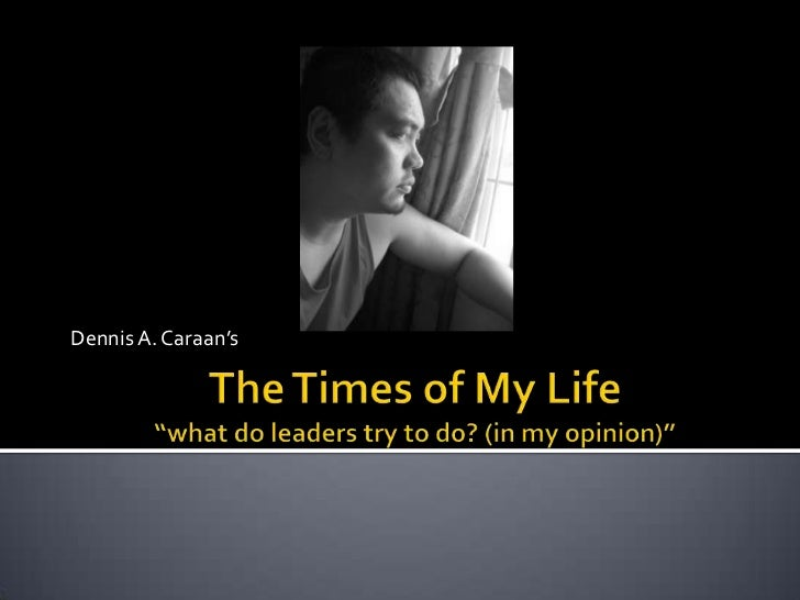 """Dennis A. Caraan's<br />The Times of My Life""""what do leaders try to do? (in my opinion)""""<br />"""