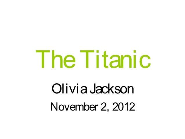 The Titanic Olivia Jackson November 2, 2012