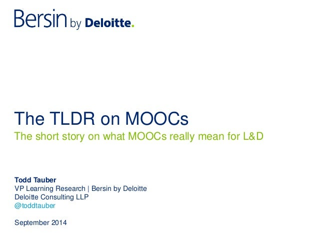 The TLDR on MOOCs  Todd Tauber  VP Learning Research | Bersin by Deloitte  Deloitte Consulting LLP  @toddtauber  September...