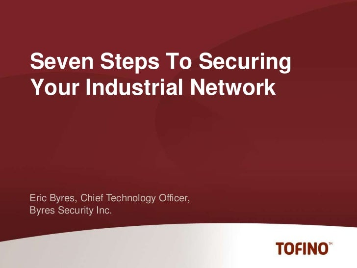 Seven Steps To Securing Your Industrial Network<br />Eric Byres, Chief Technology Officer,<br />Byres Security Inc.<br />