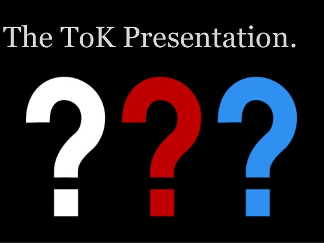 The ToK Presentation.