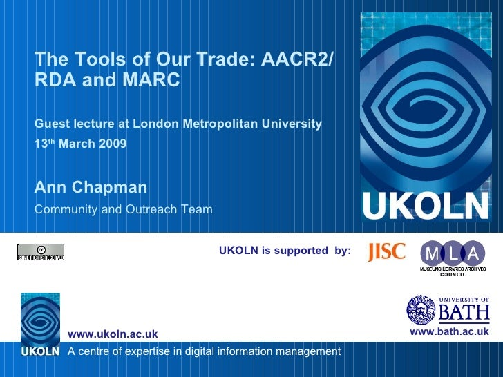 UKOLN is supported  by: The Tools of Our Trade: AACR2/RDA and MARC Guest lecture at London Metropolitan University 13 th  ...