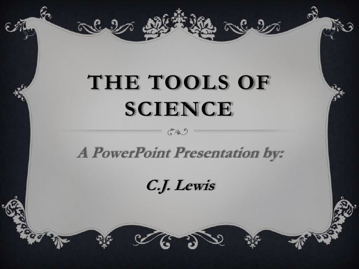 The Tools Of Science<br />A PowerPoint Presentation by:<br />C.J. Lewis<br />