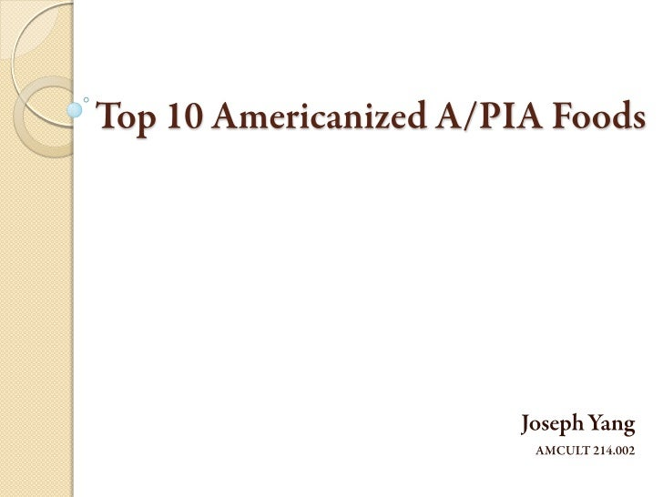 Top 10 Americanized A/PIA Foods Joseph Yang AMCULT 214.002