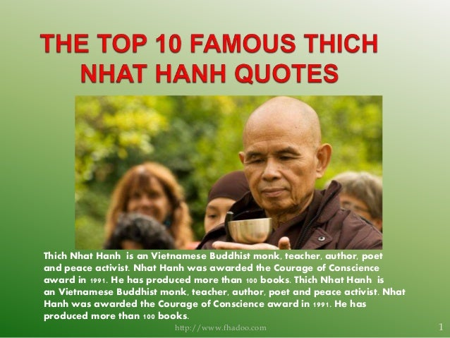 Thich Nhat Hanh is an Vietnamese Buddhist monk, teacher, author, poet and peace activist. Nhat Hanh was awarded the Courag...
