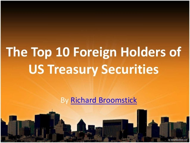 The Top 10 Foreign Holders of US Treasury Securities By Richard Broomstick