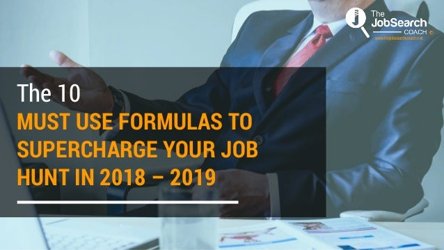 MUST USE FORMULAS TO SUPERCHARGE YOUR JOB HUNT IN 2018 – 2019 The 10 www.thejobsearchcoach.net