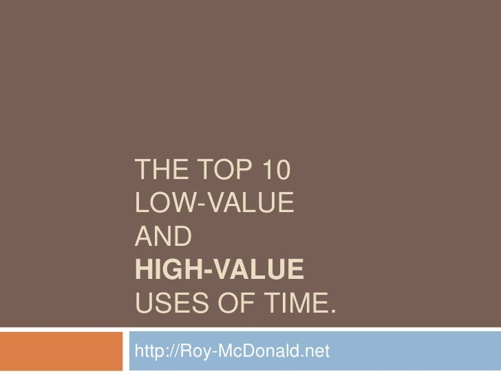 The top 10 low-value and High-valueuses of time.<br />http://Roy-McDonald.net<br />