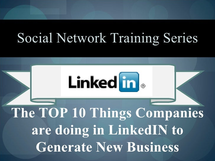Social Network Training Series     The TOP 10 Things Companies   are doing in LinkedIN to    Generate New Business