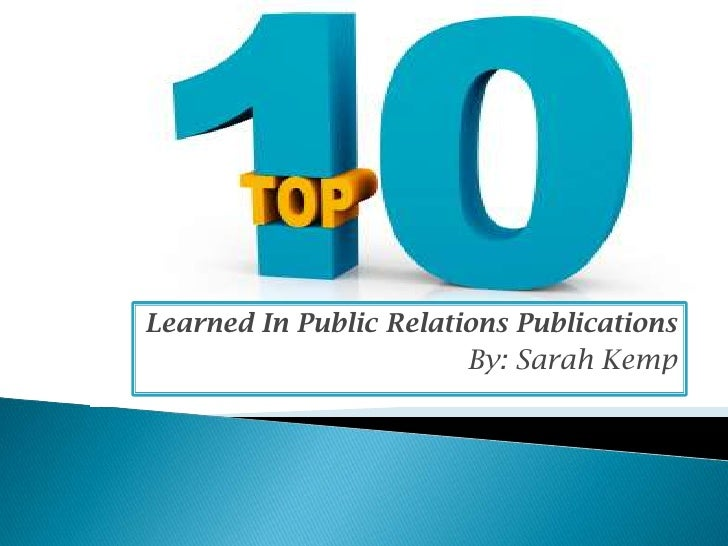 The Top 10 Things I learned in PR Publications<br />Learned In Public Relations Publications<br />By: Sarah Kemp<br />