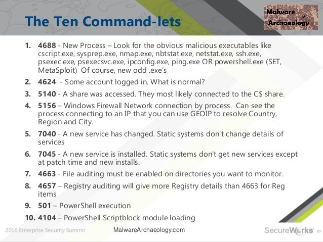 33 The Ten Command-lets 1. 4688 - New Process – Look for the obvious malicious executables like cscript.exe, sysprep.exe, ...