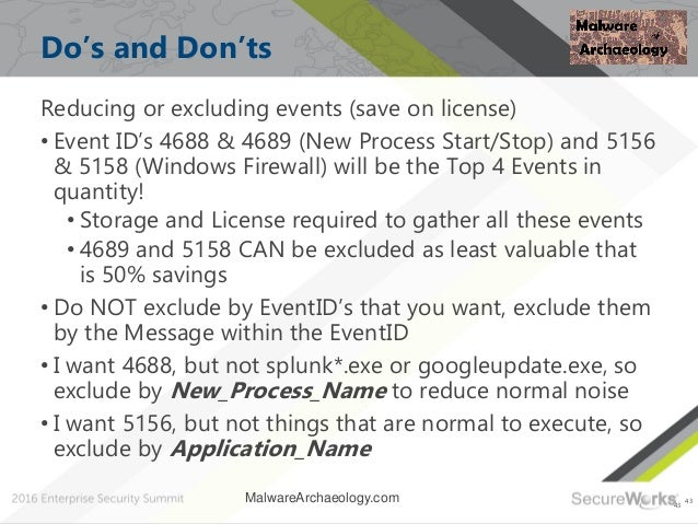 43 Do's and Don'ts Reducing or excluding events (save on license) • Event ID's 4688 & 4689 (New Process Start/Stop) and 51...