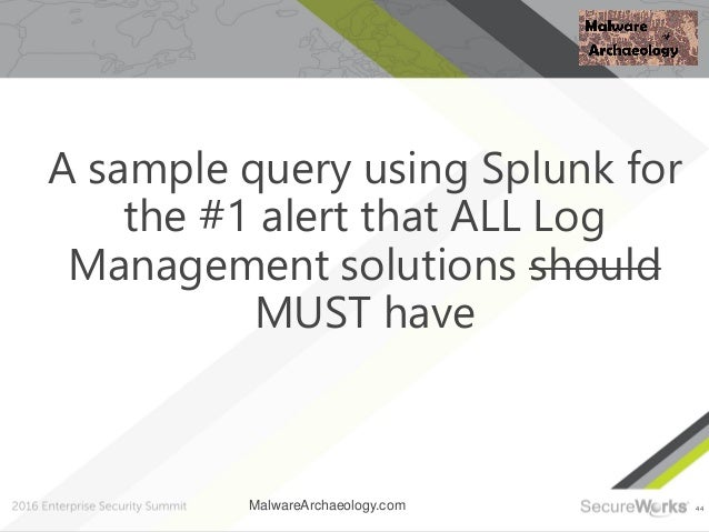 44 A sample query using Splunk for the #1 alert that ALL Log Management solutions should MUST have MalwareArchaeology.com