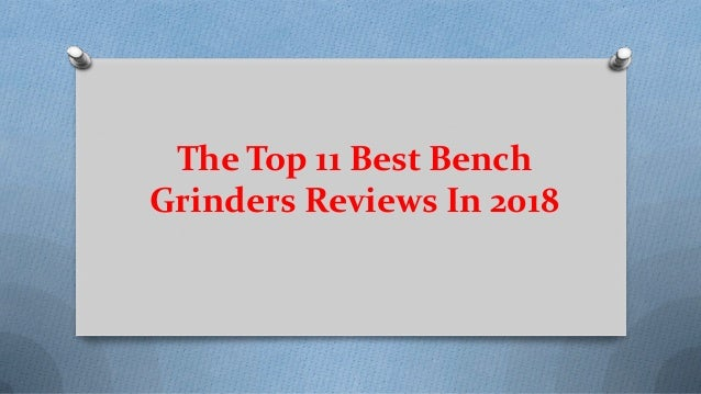 The Top 11 Best Bench Grinders Reviews In 2018