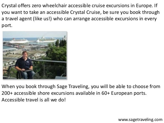 Crystal offers zero wheelchair accessible cruise excursions in Europe. If  you want to take an accessible Crystal Cruise, ...