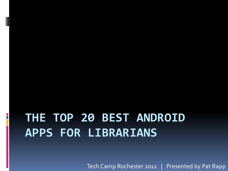 THE TOP 20 BEST ANDROIDAPPS FOR LIBRARIANS        Tech Camp Rochester 2012 | Presented by Pat Rapp