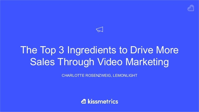 The Top 3 Ingredients to Drive More Sales Through Video Marketing CHARLOTTE ROSENZWEIG, LEMONLIGHT