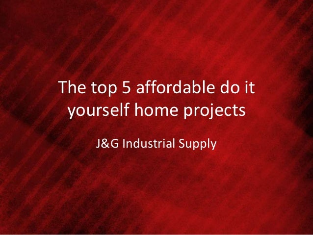 The top 5 affordable do it yourself home projects J&G Industrial Supply