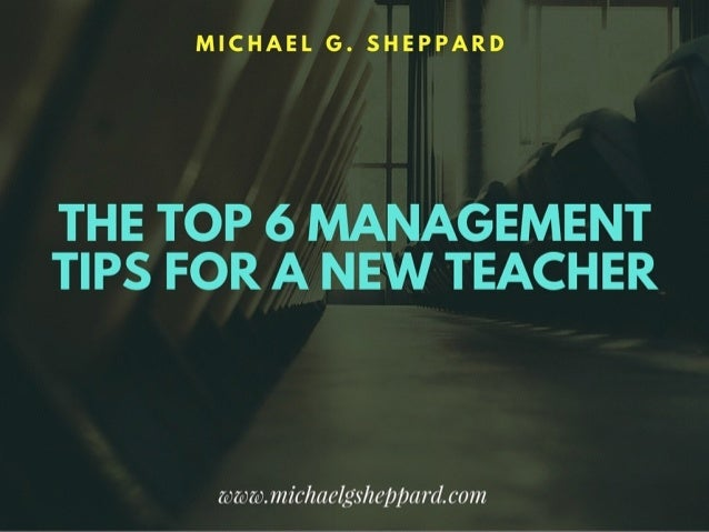 The Top 6 Management Tips for a New Teacher by Michael G. Sheppard