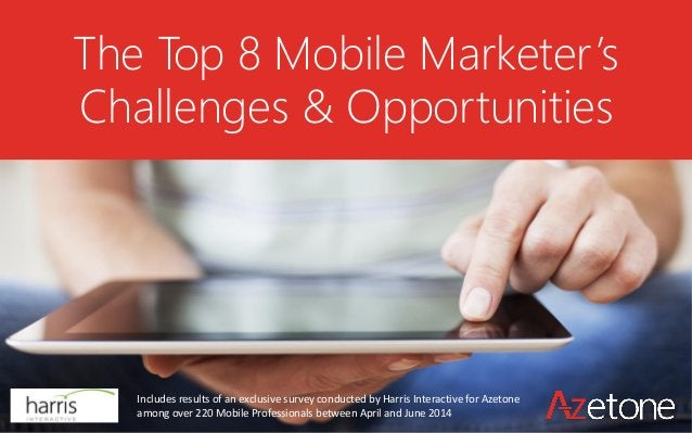 The Top 8 Mobile Marketer's Challenges & Opportunities  Includes results of an exclusive survey conducted by Harris Intera...