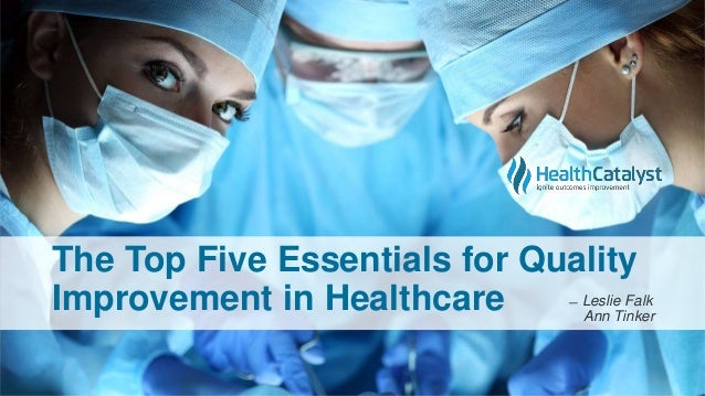The Top Five Essentials for Quality Improvement in Healthcare ̶ Leslie Falk Ann Tinker