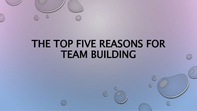 THE TOP FIVE REASONS FOR TEAM BUILDING