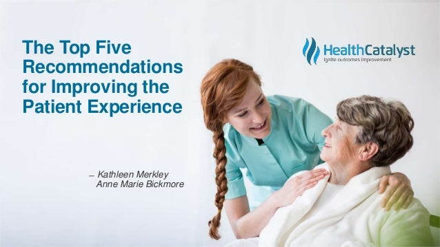 The Top Five Recommendations for Improving the Patient Experience ̶ Kathleen Merkley Anne Marie Bickmore