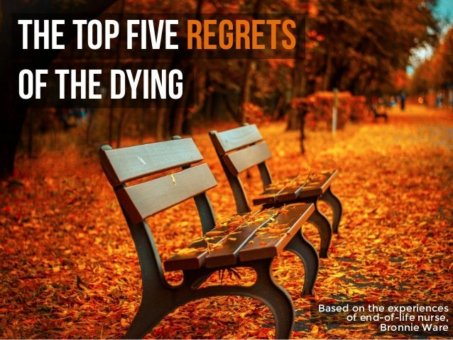 The Top Five regrets of the Dying Based on the experiences of end-of-life nurse, Bronnie Ware